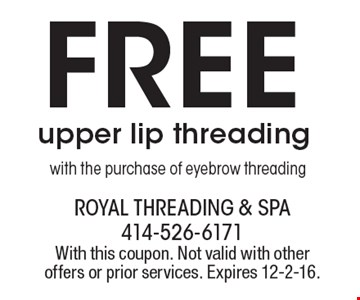 Free upper lip threading with the purchase of eyebrow threading. With this coupon. Not valid with other offers or prior services. Expires 12-2-16.