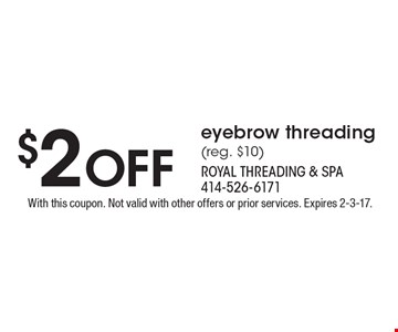 $2 Off eyebrow threading (reg. $10). With this coupon. Not valid with other offers or prior services. Expires 2-3-17.
