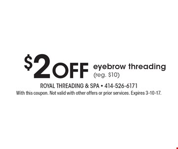 $2 Off eyebrow threading (reg. $10). With this coupon. Not valid with other offers or prior services. Expires 3-10-17.