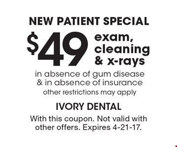 New Patient Special. $49 Exam, Cleaning & X-Rays. In absence of gum disease & in absence of insurance. Other restrictions may apply. With this coupon. Not valid with other offers. Expires 4-21-17.