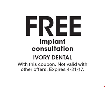 Free Implant Consultation. With this coupon. Not valid with other offers. Expires 4-21-17.