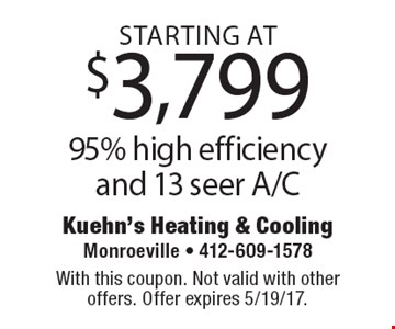 95% high efficiency and 13 seer A/C starting at $3,799. With this coupon. Not valid with other offers. Offer expires 5/19/17.