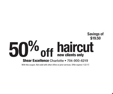 50% off haircut, new clients only. With this coupon. Not valid with other offers or prior services. Offer expires 1-22-17.