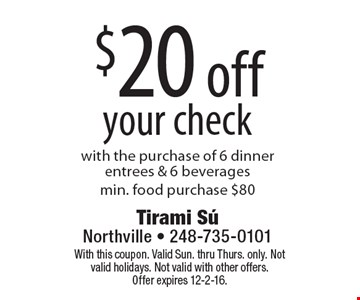 $20 off your check with the purchase of 6 dinner entrees & 6 beverages,min. food purchase $80. With this coupon. Valid Sun. thru Thurs. only. Not valid holidays. Not valid with other offers. Offer expires 12-2-16.