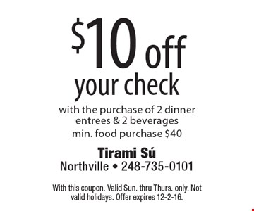 $10 off your check with the purchase of 2 dinner entrees & 2 beverages,min. food purchase $40. With this coupon. Valid Sun. thru Thurs. only. Not valid holidays. Offer expires 12-2-16.
