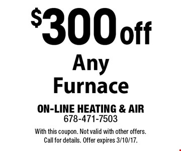 $300 off any furnace. With this coupon. Not valid with other offers. Call for details. Offer expires 3/10/17.