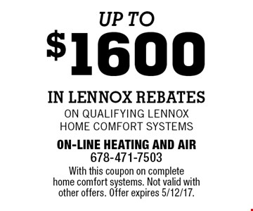 Up to $1600 in Lennox Rebates On qualifying Lennox Home Comfort Systems. With this coupon on complete home comfort systems. Not valid with other offers. Offer expires 5/12/17.
