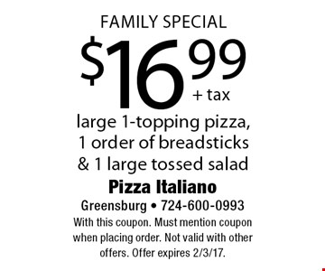 Family Special $16.99 large 1-topping pizza, 1 order of breadsticks & 1 large tossed salad. With this coupon. Must mention coupon when placing order. Not valid with other offers. Offer expires 2/3/17.