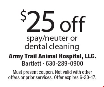 $25 off spay/neuter or dental cleaning. Must present coupon. Not valid with other offers or prior services. Offer expires 6-30-17.