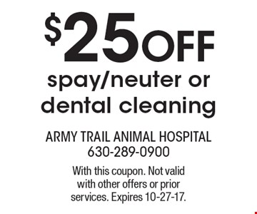$25 OFF spay/neuter or dental cleaning. With this coupon. Not valid with other offers or prior services. Expires 10-27-17.