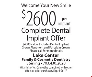 Welcome Your New Smile, $2600 per implant, Complete Dental Implant Offer $4000 value. Includes Dental Implant, Crown Abutment and Porcelain Crown. Please call for more details. With this offer. Cannot be combined with other offers or prior purchases. Exp. 6-26-17.