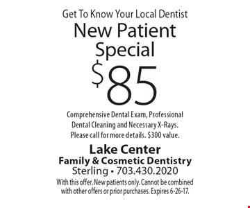 Get To Know Your Local Dentist, $85 New Patient Special, Comprehensive Dental Exam, Professional Dental Cleaning and Necessary X-Rays. Please call for more details. $300 value. With this offer. New patients only. Cannot be combined with other offers or prior purchases. Expires 6-26-17.