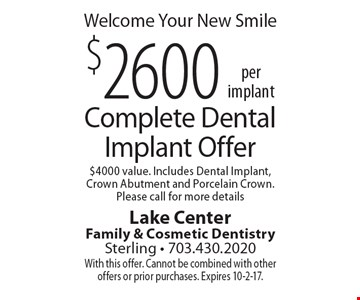 Welcome Your New Smile $2600 per implant, Complete Dental Implant Offer $4000 value. Includes Dental Implant, Crown Abutment and Porcelain Crown. Please call for more details. With this offer. Cannot be combined with other offers or prior purchases. Expires 10-2-17.