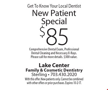 Get To Know Your Local Dentist $85 New Patient Special Comprehensive Dental Exam, Professional Dental Cleaning and Necessary X-Rays. Please call for more details. $300 value. With this offer. New patients only. Cannot be combined with other offers or prior purchases. Expires 10-2-17.