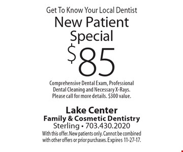 Get To Know Your Local Dentist $85 New Patient Special Comprehensive Dental Exam, Professional Dental Cleaning and Necessary X-Rays. Please call for more details. $300 value. With this offer. New patients only. Cannot be combined with other offers or prior purchases. Expires 11-27-17.
