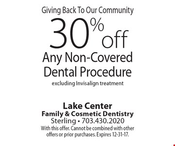 Giving Back To Our Community! 30% off Any Non-Covered Dental Procedure. Excluding Invisalign treatment. With this offer. Cannot be combined with other offers or prior purchases. Expires 12-31-17.