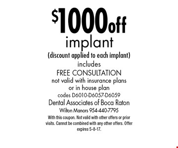 $1000 off implant (discount applied to each implant) includes Free Consultation. Not valid with insurance plans or in house plan codes D6010-D6057-D6059. With this coupon. Not valid with other offers or prior visits. Cannot be combined with any other offers. Offer expires 5-8-17.