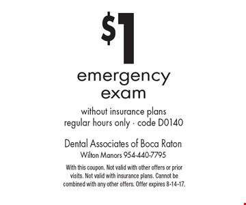 $1 emergency exam without insurance plans regular hours only - code D0140. With this coupon. Not valid with other offers or prior visits. Not valid with insurance plans. Cannot be combined with any other offers. Offer expires 8-14-17.
