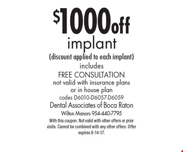 $1000 off implant (discount applied to each implant) includes Free Consultation not valid with insurance plans or in house plan codes D6010-D6057-D6059. With this coupon. Not valid with other offers or prior visits. Cannot be combined with any other offers. Offer expires 8-14-17.