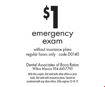 $1 emergency exam without insurance plans. Regular hours only. Code D0140. With this coupon. Not valid with other offers or prior visits. Not valid with insurance plans. Cannot be combined with any other offers. Offer expires 12-18-17.