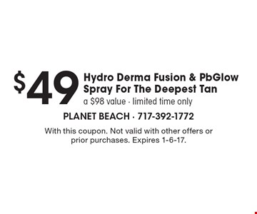 $49 Hydro Derma Fusion & PbGlow Spray For The Deepest Tan. A $98 value. Limited time only. With this coupon. Not valid with other offers or prior purchases. Expires 1-6-17.