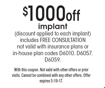 $1000off implant (discount applied to each implant) includes FREE CONSULTATION not valid with insurance plans or in-house plan codes D6010. D6057. D6059. With this coupon. Not valid with other offers or prior visits. Cannot be combined with any other offers. Offer expires 5-19-17.