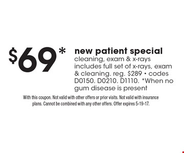 $69* new patient special cleaning, exam & x-rays includes full set of x-rays, exam & cleaning. reg. $289 - codes D0150. D0210. D1110. *When no gum disease is present. With this coupon. Not valid with other offers or prior visits. Not valid with insurance plans. Cannot be combined with any other offers. Offer expires 5-19-17.
