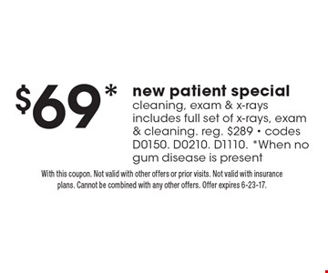 $69* new patient special cleaning, exam & x-rays includes full set of x-rays, exam & cleaning. reg. $289 - codes D0150. D0210. D1110. *When no gum disease is present. With this coupon. Not valid with other offers or prior visits. Not valid with insurance plans. Cannot be combined with any other offers. Offer expires 6-23-17.