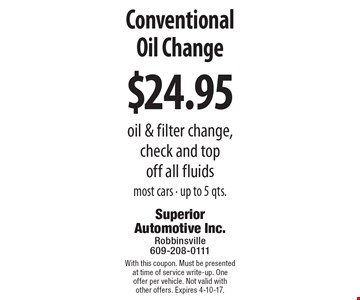 $24.95 Conventional Oil Change. Oil & filter change, check and top off all fluids. Most cars - up to 5 qts. With this coupon. Must be presented at time of service write-up. One offer per vehicle. Not valid with other offers. Expires 4-10-17.