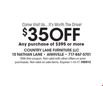 Come Visit Us... It's Worth The Drive! $35 Off any purchase of $395 or more. With this coupon. Not valid with other offers or prior purchases. Not valid on sale items. Expires 1-13-17. HBW12