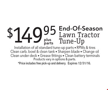 End-Of-Season $149.95 Lawn Tractor Tune-Up.Installation of all standard tune-up parts - RPMs & tires - Clean carb. bowl & clean tank - Sharpen blade - Change oil - Clean under deck - Grease fittings - Clean battery terminals. Products vary in options & parts. *Price includes free pick-up and delivery. Expires 12/31/16.