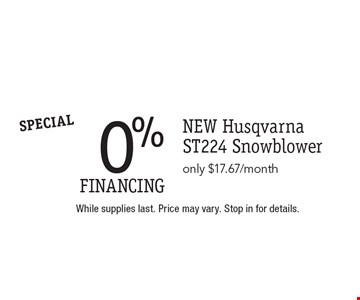 SPECIAL. 0% FINANCING NEW Husqvarna ST224 Snowblower only $17.67/month. While supplies last. Price may vary. Stop in for details.