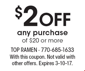 $2 Off any purchase of $20 or more. With this coupon. Not valid with other offers. Expires 3-10-17.