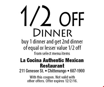 1/2 off Dinner. Buy 1 dinner and get 2nd dinner of equal or lesser value 1/2 offfrom select menu items. With this coupon. Not valid with other offers. Offer expires 12/2/16.