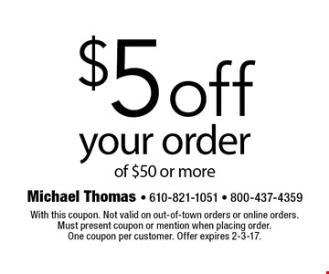 $5off your order of $50 or more. With this coupon. Not valid on out-of-town orders or online orders. Must present coupon or mention when placing order. One coupon per customer. Offer expires 2-3-17.