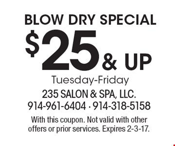 $25 & up BLOW DRY SPECIAL. Tuesday-Friday. With this coupon. Not valid with other offers or prior services. Expires 2-3-17.