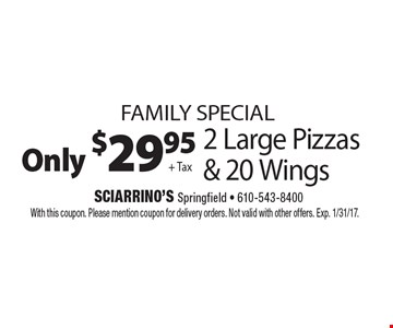 Family special. Only $29.95 + Tax 2 Large Pizzas & 20 Wings. With this coupon. Please mention coupon for delivery orders. Not valid with other offers. Exp. 1/31/17.