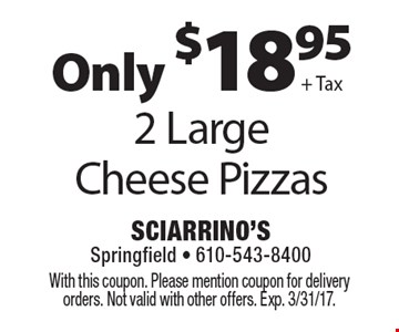 Only $18.95 + Tax 2 Large Cheese Pizzas. With this coupon. Please mention coupon for delivery orders. Not valid with other offers. Exp. 3/31/17.