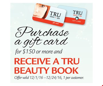 Receive a Tru Beauty book with purchase of a gift card for $150 or more. Offer valid 12/1/16-12/24/16. One per customer.