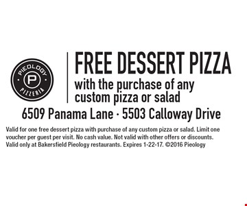 FREE DESSERT PIZZAwith the purchase of any custom pizza or salad . Valid for one free dessert pizza with purchase of any custom pizza or salad. Limit one voucher per guest per visit. No cash value. Not valid with other offers or discounts. Valid only at Bakersfield Pieology restaurants. Expires 1-22-17. 2016 Pieology
