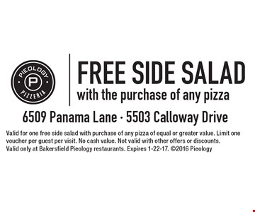 FREE SIDE SALADwith the purchase of any pizza . Valid for one free side salad with purchase of any pizza of equal or greater value. Limit one voucher per guest per visit. No cash value. Not valid with other offers or discounts. Valid only at Bakersfield Pieology restaurants. Expires 1-22-17. 2016 Pieology