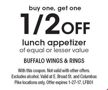 Buy one, get one 1/2 Off lunch appetizer of equal or lesser value. With this coupon. Not valid with other offers. Excludes alcohol. Valid at E. Broad St. and Columbus Pike locations only. Offer expires 1-27-17. LFB01