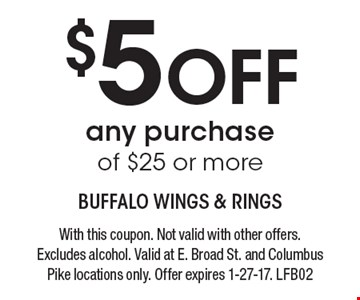 $5 Off any purchase of $25 or more. With this coupon. Not valid with other offers. Excludes alcohol. Valid at E. Broad St. and Columbus Pike locations only. Offer expires 1-27-17. LFB02