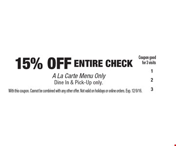 15% OFF ENTIRE CHECK A La Carte Menu Only. Dine In & Pick-Up only. Coupon good for 3 visits. With this coupon. Cannot be combined with any other offer. Not valid on holidays or online orders. Exp. 12/9/16.