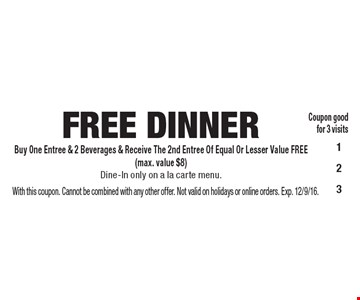 FREE DINNER. Buy One Entree & 2 Beverages & Receive The 2nd Entree Of Equal Or Lesser Value FREE (max. value $8) Dine-In only on a la carte menu. Coupon good for 3 visits. With this coupon. Cannot be combined with any other offer. Not valid on holidays or online orders. Exp. 12/9/16.