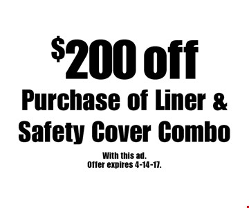 $200 off Purchase of Liner & Safety Cover Combo. With this ad.Offer expires 4-14-17.