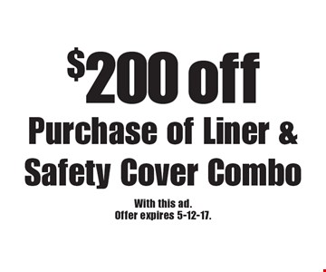 $200 off Purchase of Liner & Safety Cover Combo. With this ad. Offer expires 5-12-17.