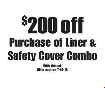 $200 off purchase of liner & safety cover combo. With this ad. Offer expires 7-14-17.