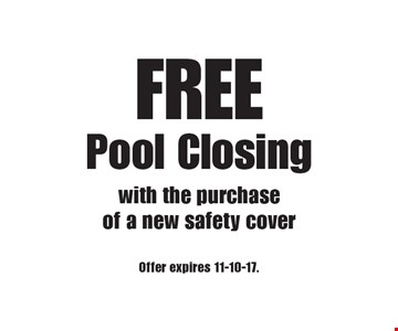 FREE Pool Closing with the purchase of a new safety cover. Offer expires 11-10-17.