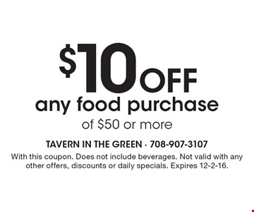 $10 Off any food purchase of $50 or more. With this coupon. Does not include beverages. Not valid with any other offers, discounts or daily specials. Expires 12-2-16.